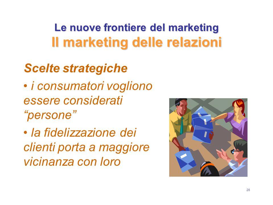 26 Le nuove frontiere del marketing Il marketing delle relazioni Scelte strategiche i consumatori vogliono essere considerati persone la fidelizzazione dei clienti porta a maggiore vicinanza con loro