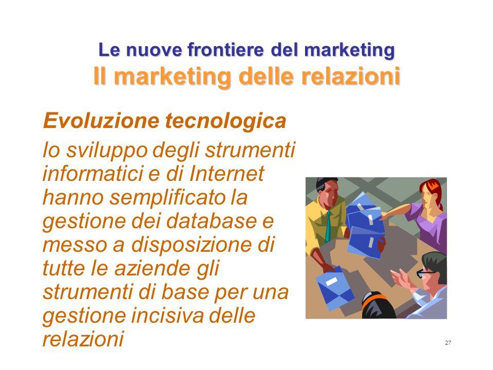 27 Le nuove frontiere del marketing Il marketing delle relazioni Evoluzione tecnologica lo sviluppo degli strumenti informatici e di Internet hanno semplificato la gestione dei database e messo a disposizione di tutte le aziende gli strumenti di base per una gestione incisiva delle relazioni