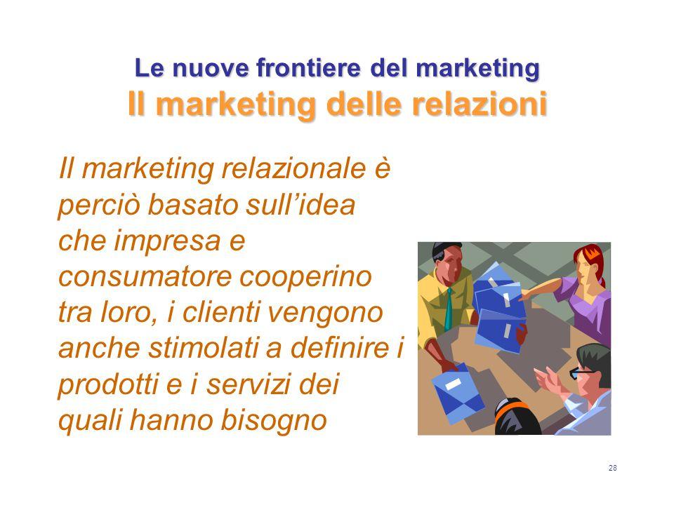 28 Le nuove frontiere del marketing Il marketing delle relazioni Il marketing relazionale è perciò basato sull'idea che impresa e consumatore cooperino tra loro, i clienti vengono anche stimolati a definire i prodotti e i servizi dei quali hanno bisogno