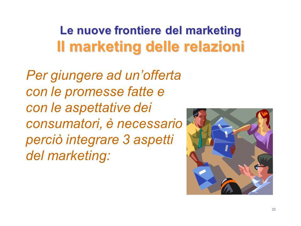 33 Le nuove frontiere del marketing Il marketing delle relazioni Per giungere ad un'offerta con le promesse fatte e con le aspettative dei consumatori, è necessario perciò integrare 3 aspetti del marketing: