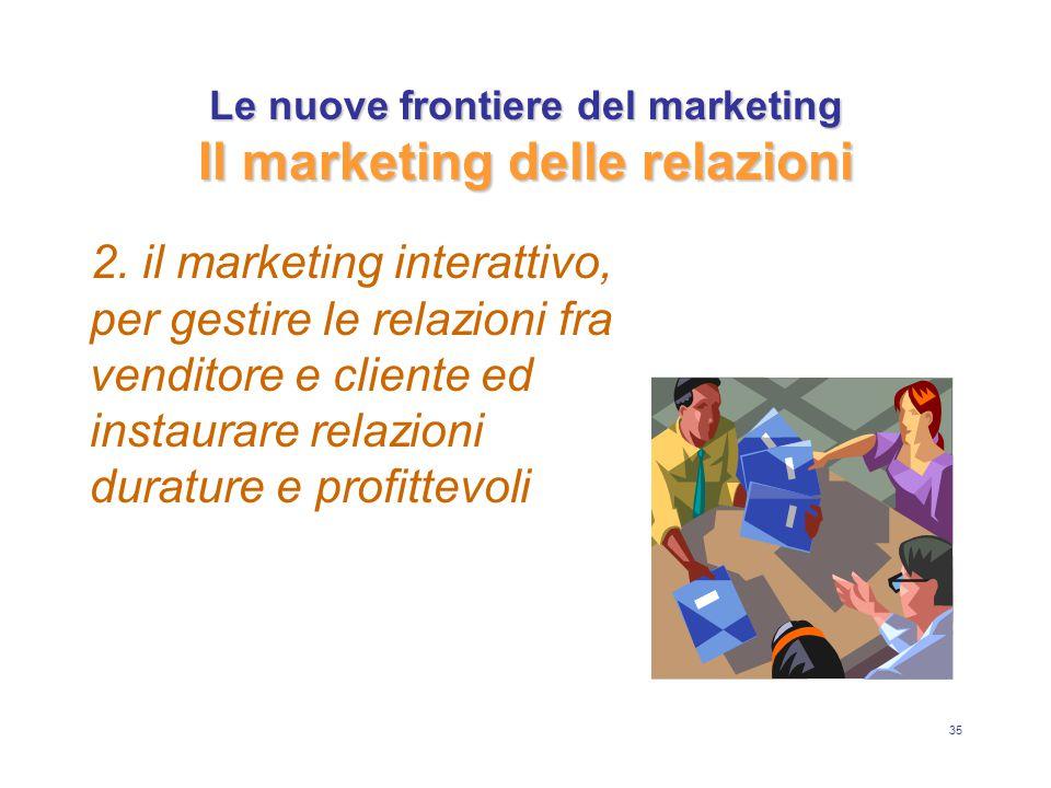 35 Le nuove frontiere del marketing Il marketing delle relazioni 2. il marketing interattivo, per gestire le relazioni fra venditore e cliente ed inst
