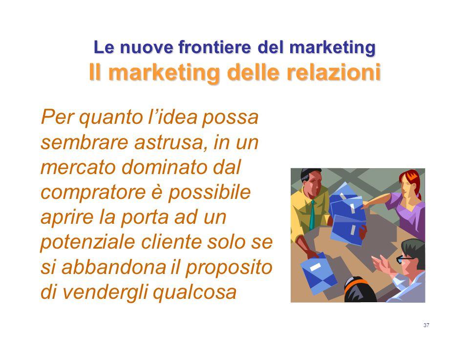 37 Le nuove frontiere del marketing Il marketing delle relazioni Per quanto l'idea possa sembrare astrusa, in un mercato dominato dal compratore è possibile aprire la porta ad un potenziale cliente solo se si abbandona il proposito di vendergli qualcosa