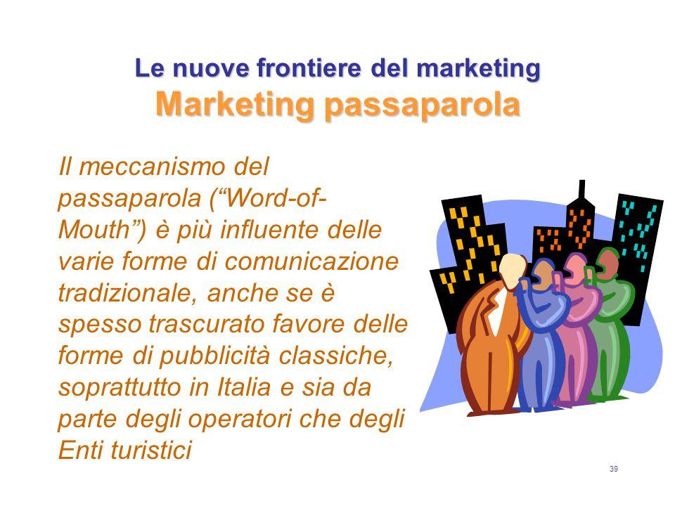 39 Le nuove frontiere del marketing Marketing passaparola Il meccanismo del passaparola ( Word-of- Mouth ) è più influente delle varie forme di comunicazione tradizionale, anche se è spesso trascurato favore delle forme di pubblicità classiche, soprattutto in Italia e sia da parte degli operatori che degli Enti turistici