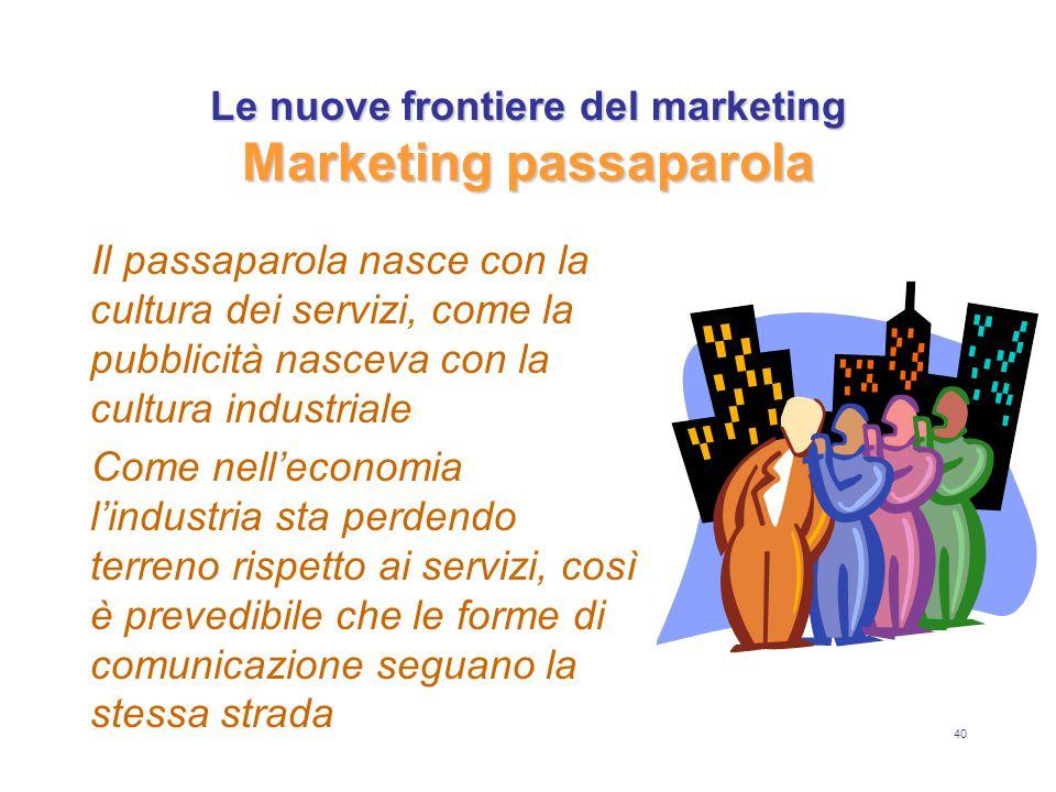 40 Le nuove frontiere del marketing Marketing passaparola Il passaparola nasce con la cultura dei servizi, come la pubblicità nasceva con la cultura industriale Come nell'economia l'industria sta perdendo terreno rispetto ai servizi, così è prevedibile che le forme di comunicazione seguano la stessa strada