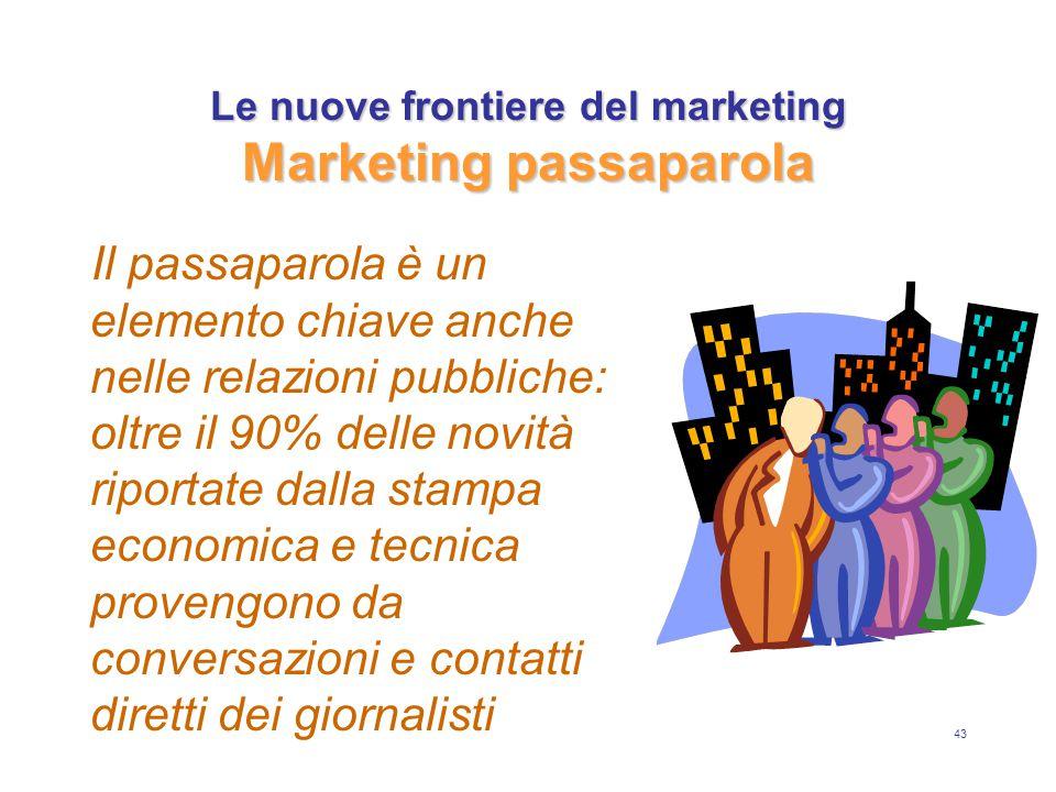 43 Le nuove frontiere del marketing Marketing passaparola Il passaparola è un elemento chiave anche nelle relazioni pubbliche: oltre il 90% delle novità riportate dalla stampa economica e tecnica provengono da conversazioni e contatti diretti dei giornalisti