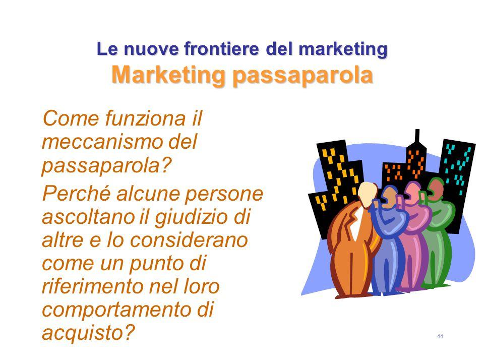 44 Le nuove frontiere del marketing Marketing passaparola Come funziona il meccanismo del passaparola? Perché alcune persone ascoltano il giudizio di
