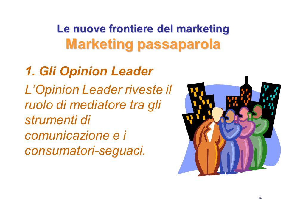 45 Le nuove frontiere del marketing Marketing passaparola 1. Gli Opinion Leader L'Opinion Leader riveste il ruolo di mediatore tra gli strumenti di co