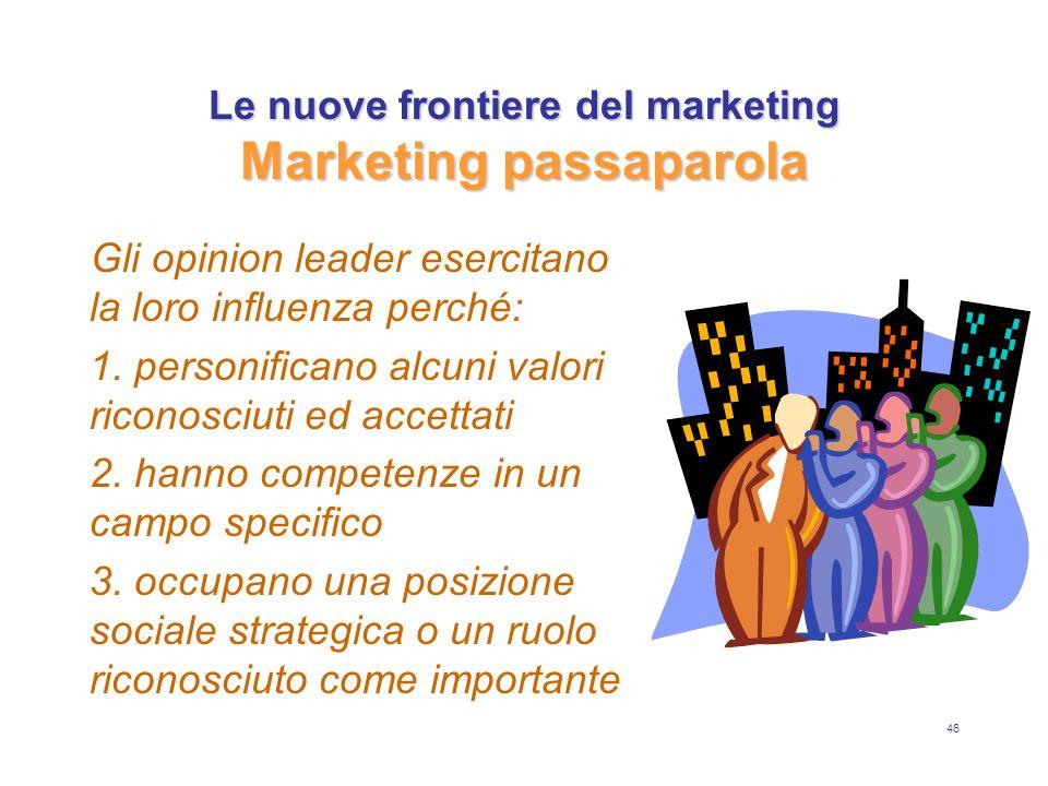 46 Le nuove frontiere del marketing Marketing passaparola Gli opinion leader esercitano la loro influenza perché: 1. personificano alcuni valori ricon
