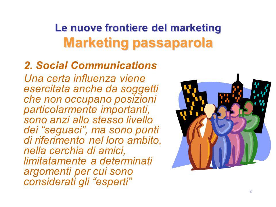 47 Le nuove frontiere del marketing Marketing passaparola 2. Social Communications Una certa influenza viene esercitata anche da soggetti che non occu