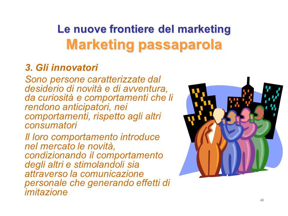 49 Le nuove frontiere del marketing Marketing passaparola 3. Gli innovatori Sono persone caratterizzate dal desiderio di novità e di avventura, da cur