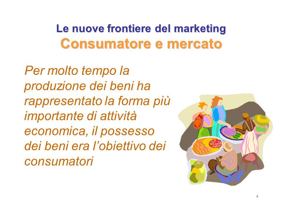 5 Le nuove frontiere del marketing Consumatore e mercato Per molto tempo la produzione dei beni ha rappresentato la forma più importante di attività economica, il possesso dei beni era l'obiettivo dei consumatori