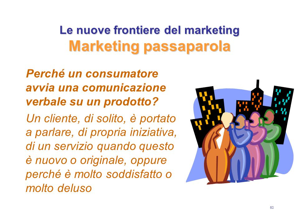 50 Le nuove frontiere del marketing Marketing passaparola Perché un consumatore avvia una comunicazione verbale su un prodotto? Un cliente, di solito,