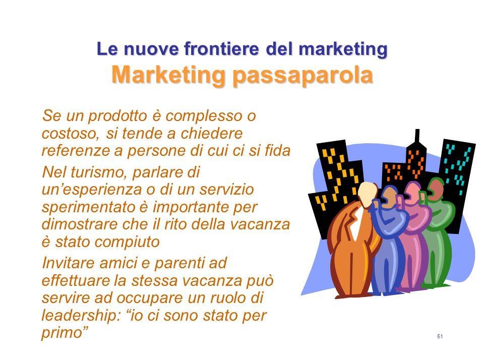 51 Le nuove frontiere del marketing Marketing passaparola Se un prodotto è complesso o costoso, si tende a chiedere referenze a persone di cui ci si f