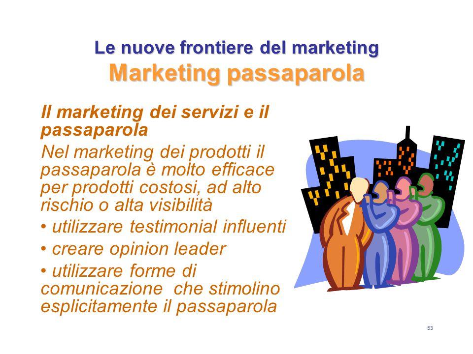 53 Le nuove frontiere del marketing Marketing passaparola Il marketing dei servizi e il passaparola Nel marketing dei prodotti il passaparola è molto