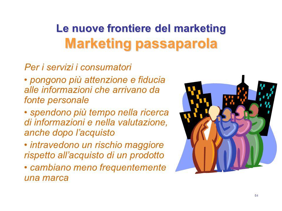 54 Le nuove frontiere del marketing Marketing passaparola Per i servizi i consumatori pongono più attenzione e fiducia alle informazioni che arrivano da fonte personale spendono più tempo nella ricerca di informazioni e nella valutazione, anche dopo l'acquisto intravedono un rischio maggiore rispetto all'acquisto di un prodotto cambiano meno frequentemente una marca