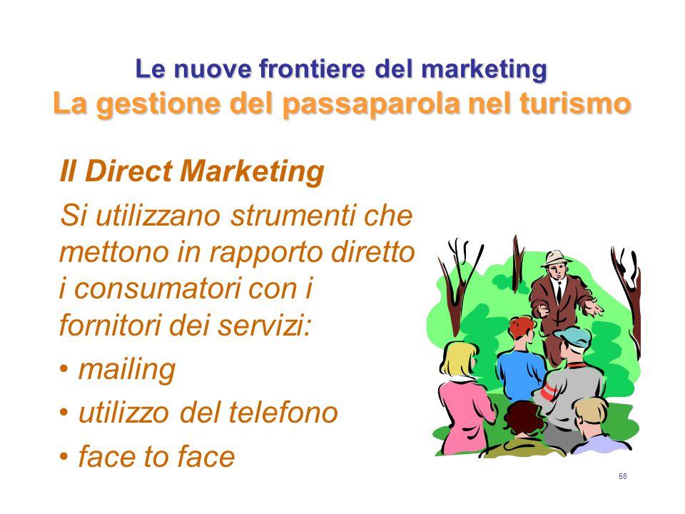 56 Le nuove frontiere del marketing La gestione del passaparola nel turismo Il Direct Marketing Si utilizzano strumenti che mettono in rapporto diretto i consumatori con i fornitori dei servizi: mailing utilizzo del telefono face to face