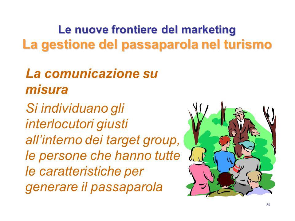 59 Le nuove frontiere del marketing La gestione del passaparola nel turismo La comunicazione su misura Si individuano gli interlocutori giusti all'interno dei target group, le persone che hanno tutte le caratteristiche per generare il passaparola