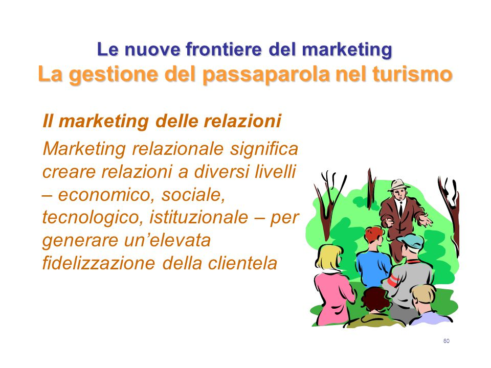 60 Le nuove frontiere del marketing La gestione del passaparola nel turismo Il marketing delle relazioni Marketing relazionale significa creare relazioni a diversi livelli – economico, sociale, tecnologico, istituzionale – per generare un'elevata fidelizzazione della clientela