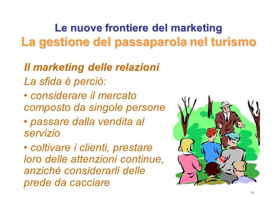 61 Le nuove frontiere del marketing La gestione del passaparola nel turismo Il marketing delle relazioni La sfida è perciò: considerare il mercato com