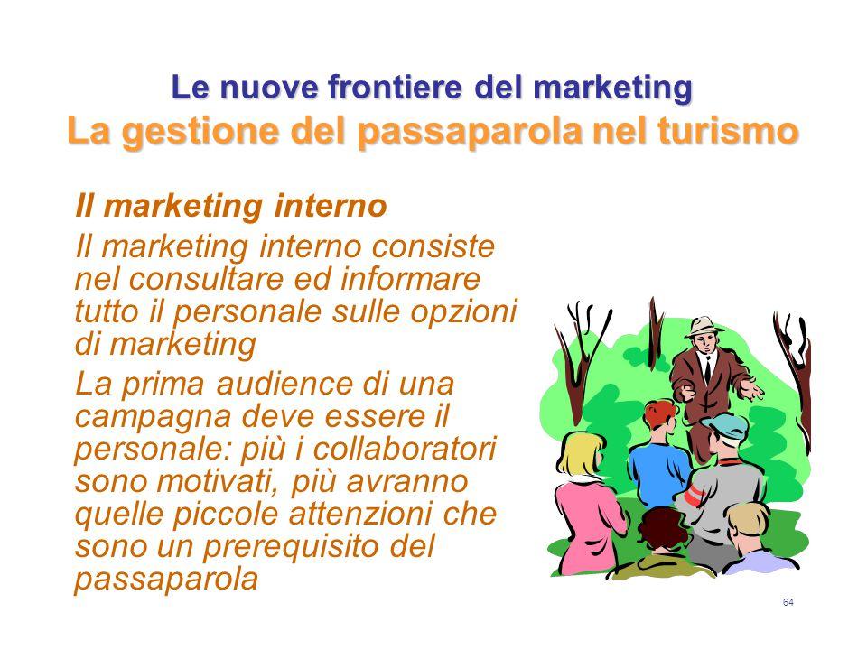 64 Le nuove frontiere del marketing La gestione del passaparola nel turismo Il marketing interno Il marketing interno consiste nel consultare ed informare tutto il personale sulle opzioni di marketing La prima audience di una campagna deve essere il personale: più i collaboratori sono motivati, più avranno quelle piccole attenzioni che sono un prerequisito del passaparola