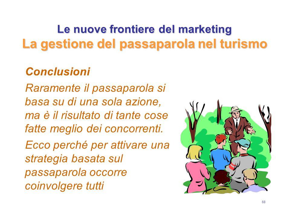 68 Le nuove frontiere del marketing La gestione del passaparola nel turismo Conclusioni Raramente il passaparola si basa su di una sola azione, ma è il risultato di tante cose fatte meglio dei concorrenti.