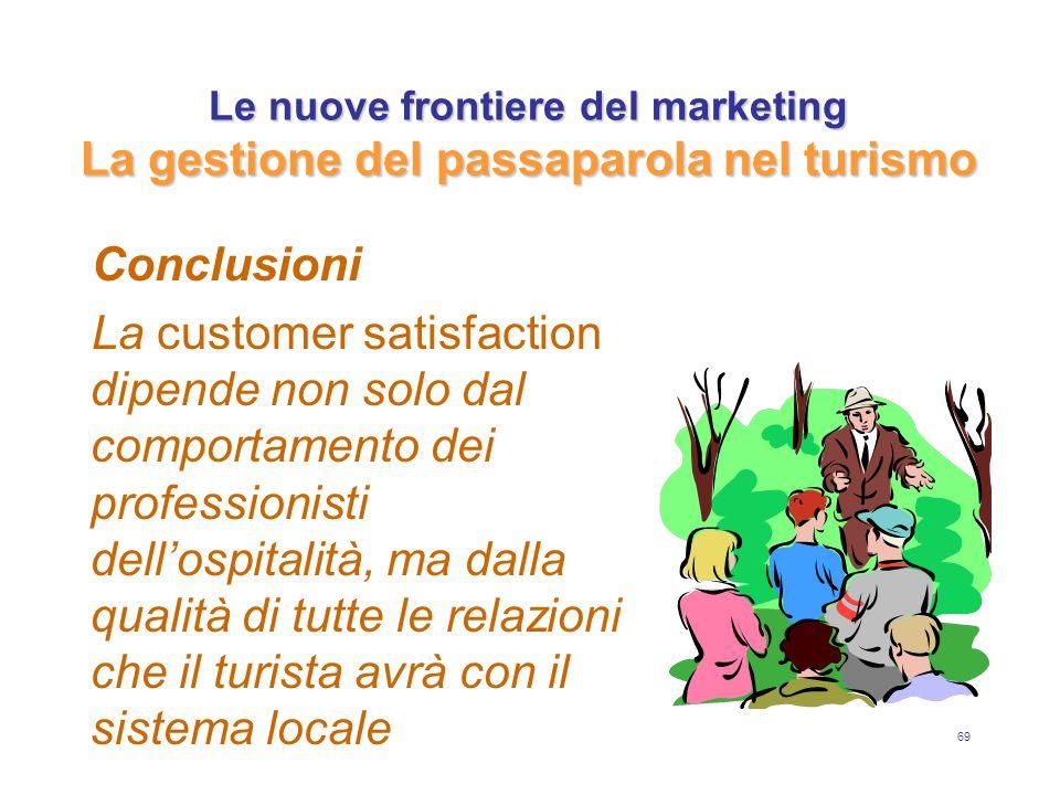 69 Le nuove frontiere del marketing La gestione del passaparola nel turismo Conclusioni La customer satisfaction dipende non solo dal comportamento dei professionisti dell'ospitalità, ma dalla qualità di tutte le relazioni che il turista avrà con il sistema locale