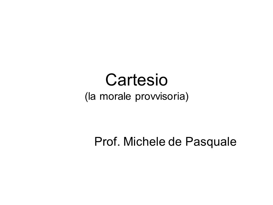 Cartesio (la morale provvisoria) Prof. Michele de Pasquale
