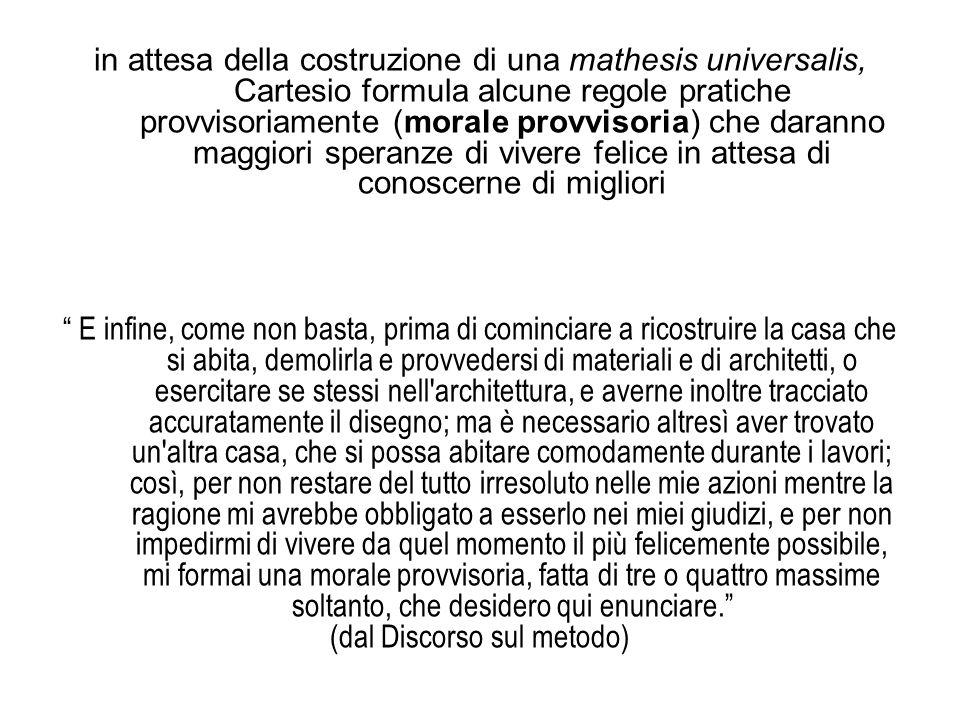 in attesa della costruzione di una mathesis universalis, Cartesio formula alcune regole pratiche provvisoriamente (morale provvisoria) che daranno mag