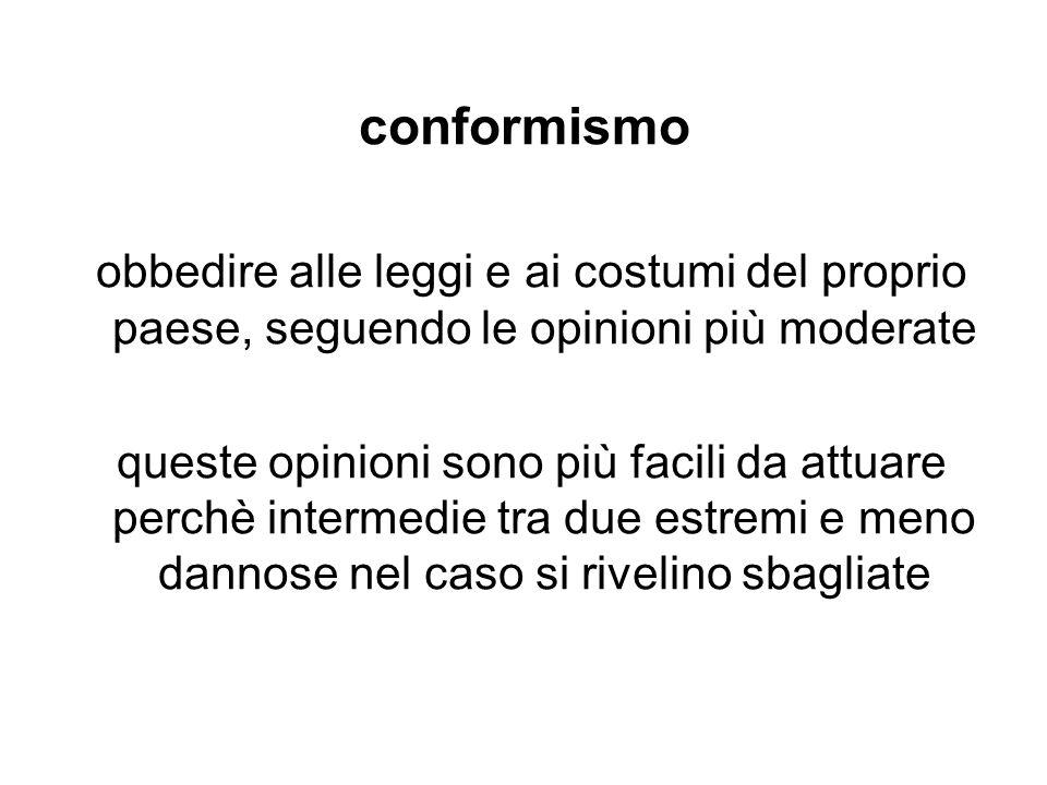 conformismo obbedire alle leggi e ai costumi del proprio paese, seguendo le opinioni più moderate queste opinioni sono più facili da attuare perchè in