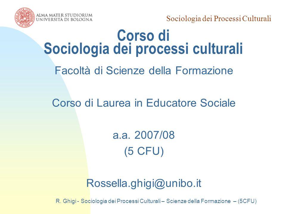 Sociologia dei Processi Culturali R. Ghigi - Sociologia dei Processi Culturali – Scienze della Formazione – (5CFU) Corso di Sociologia dei processi cu