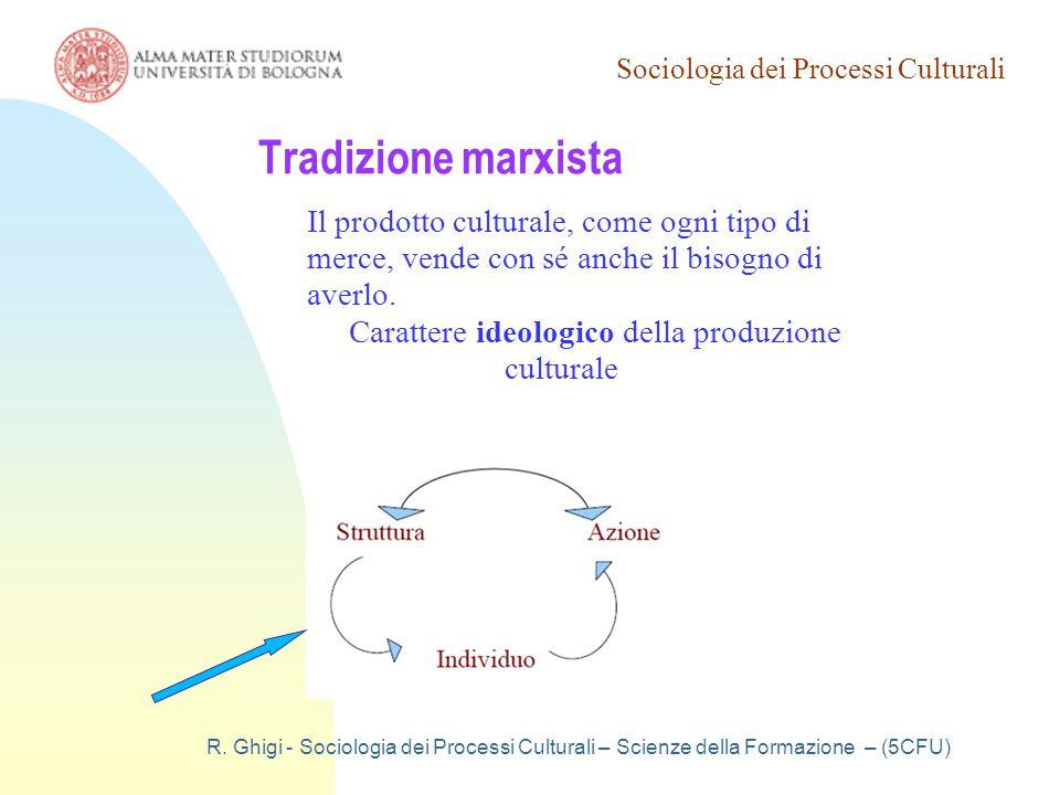Sociologia dei Processi Culturali R. Ghigi - Sociologia dei Processi Culturali – Scienze della Formazione – (5CFU) Tradizione marxista Il prodotto cul