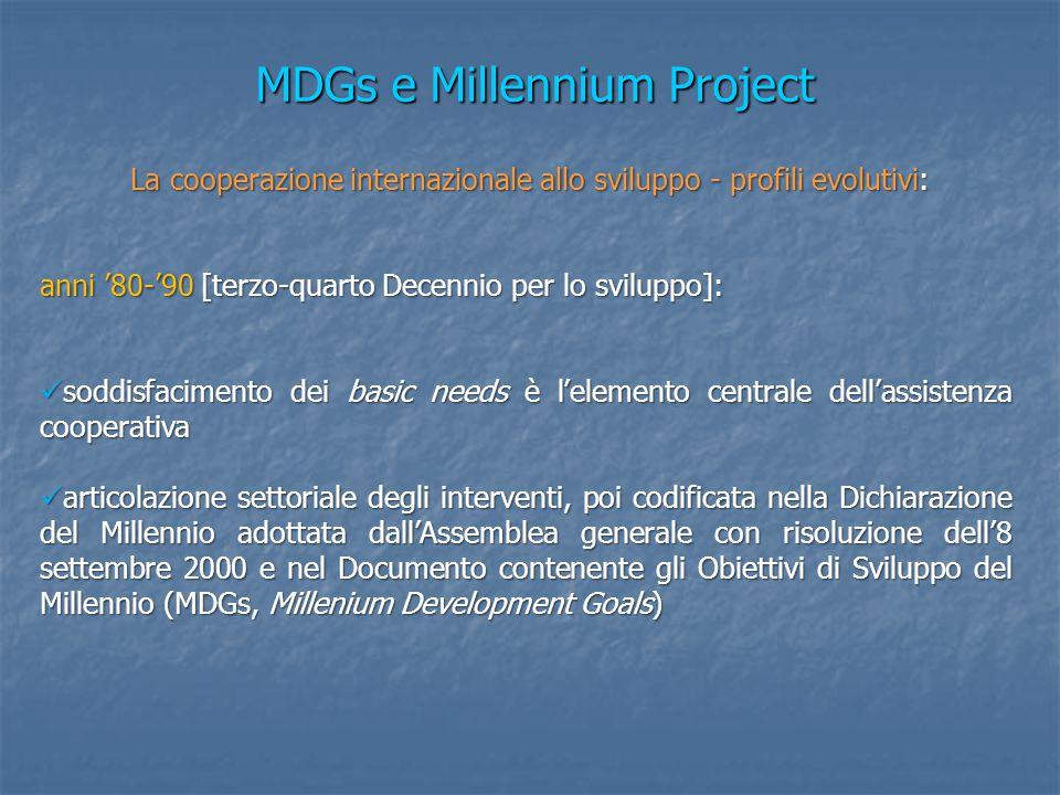MDGs e Millennium Project La cooperazione internazionale allo sviluppo - profili evolutivi: La cooperazione internazionale allo sviluppo - profili evolutivi: anni '80-'90 [terzo-quarto Decennio per lo sviluppo]: soddisfacimento dei basic needs è l'elemento centrale dell'assistenza cooperativa soddisfacimento dei basic needs è l'elemento centrale dell'assistenza cooperativa articolazione settoriale degli interventi, poi codificata nella Dichiarazione del Millennio adottata dall'Assemblea generale con risoluzione dell'8 settembre 2000 e nel Documento contenente gli Obiettivi di Sviluppo del Millennio (MDGs, Millenium Development Goals) articolazione settoriale degli interventi, poi codificata nella Dichiarazione del Millennio adottata dall'Assemblea generale con risoluzione dell'8 settembre 2000 e nel Documento contenente gli Obiettivi di Sviluppo del Millennio (MDGs, Millenium Development Goals)