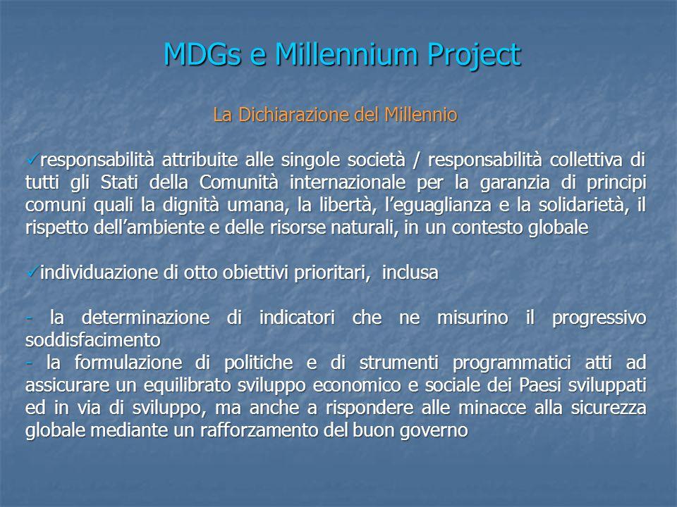 MDGs e Millennium Project La Dichiarazione del Millennio responsabilità attribuite alle singole società / responsabilità collettiva di tutti gli Stati della Comunità internazionale per la garanzia di principi comuni quali la dignità umana, la libertà, l'eguaglianza e la solidarietà, il rispetto dell'ambiente e delle risorse naturali, in un contesto globale responsabilità attribuite alle singole società / responsabilità collettiva di tutti gli Stati della Comunità internazionale per la garanzia di principi comuni quali la dignità umana, la libertà, l'eguaglianza e la solidarietà, il rispetto dell'ambiente e delle risorse naturali, in un contesto globale individuazione di otto obiettivi prioritari, inclusa individuazione di otto obiettivi prioritari, inclusa - la determinazione di indicatori che ne misurino il progressivo soddisfacimento - la formulazione di politiche e di strumenti programmatici atti ad assicurare un equilibrato sviluppo economico e sociale dei Paesi sviluppati ed in via di sviluppo, ma anche a rispondere alle minacce alla sicurezza globale mediante un rafforzamento del buon governo
