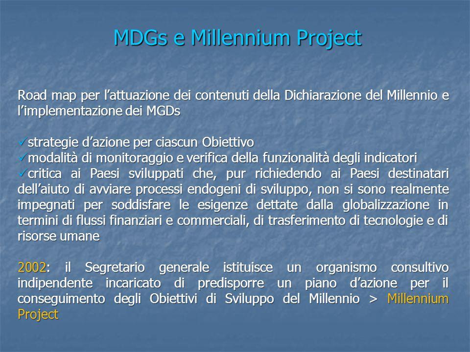 MDGs e Millennium Project Road map per l'attuazione dei contenuti della Dichiarazione del Millennio e l'implementazione dei MGDs strategie d'azione per ciascun Obiettivo strategie d'azione per ciascun Obiettivo modalità di monitoraggio e verifica della funzionalità degli indicatori modalità di monitoraggio e verifica della funzionalità degli indicatori critica ai Paesi sviluppati che, pur richiedendo ai Paesi destinatari dell'aiuto di avviare processi endogeni di sviluppo, non si sono realmente impegnati per soddisfare le esigenze dettate dalla globalizzazione in termini di flussi finanziari e commerciali, di trasferimento di tecnologie e di risorse umane critica ai Paesi sviluppati che, pur richiedendo ai Paesi destinatari dell'aiuto di avviare processi endogeni di sviluppo, non si sono realmente impegnati per soddisfare le esigenze dettate dalla globalizzazione in termini di flussi finanziari e commerciali, di trasferimento di tecnologie e di risorse umane 2002: il Segretario generale istituisce un organismo consultivo indipendente incaricato di predisporre un piano d'azione per il conseguimento degli Obiettivi di Sviluppo del Millennio > Millennium Project