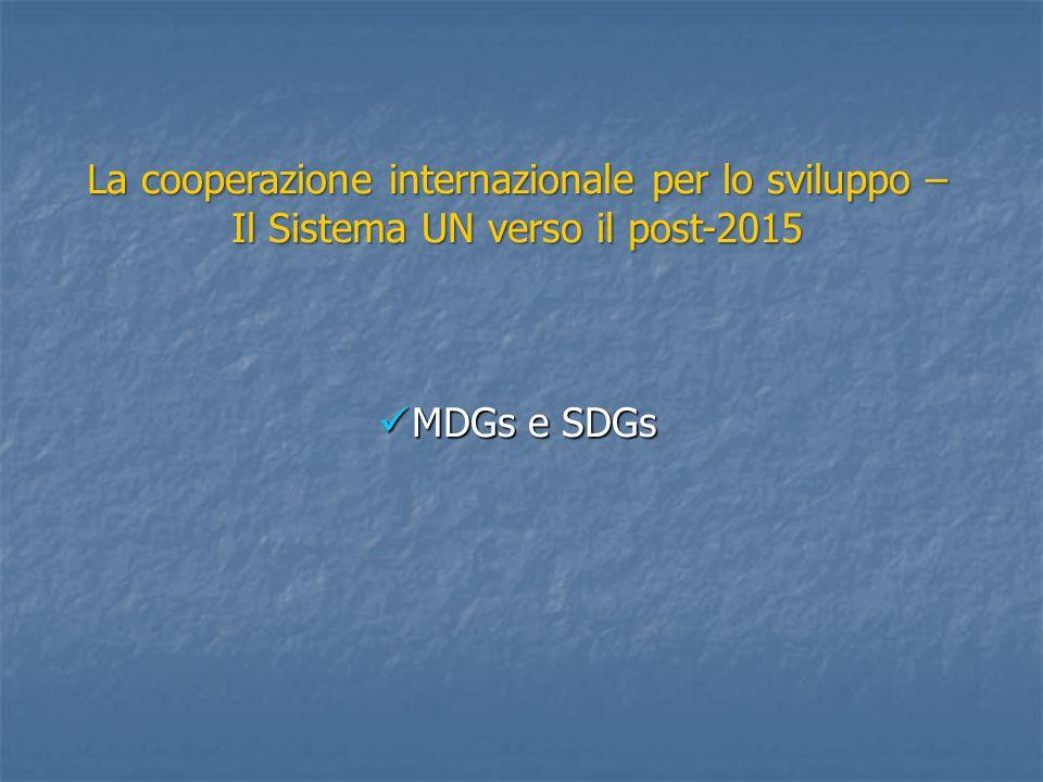 La cooperazione internazionale per lo sviluppo – Il Sistema UN verso il post-2015 MDGs e SDGs MDGs e SDGs