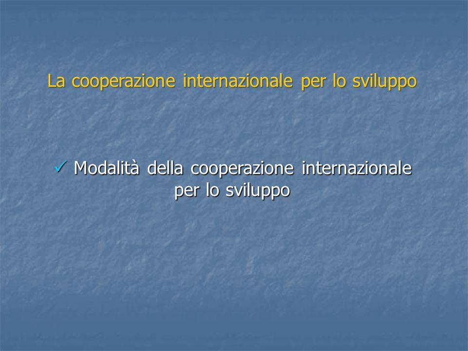 La cooperazione internazionale per lo sviluppo Modalità della cooperazione internazionale per lo sviluppo Modalità della cooperazione internazionale per lo sviluppo
