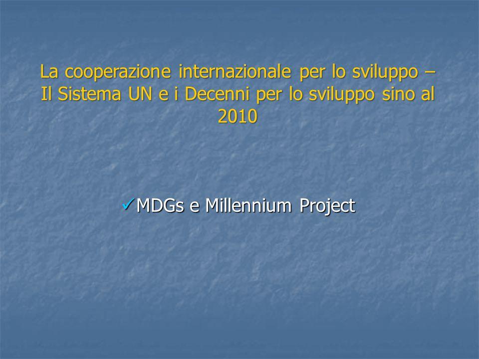 La cooperazione internazionale per lo sviluppo – Il Sistema UN e i Decenni per lo sviluppo sino al 2010 MDGs e Millennium Project MDGs e Millennium Project