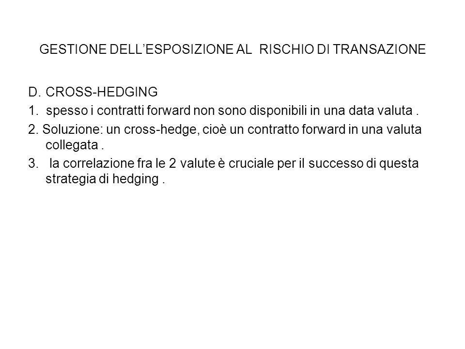 D.CROSS-HEDGING 1. spesso i contratti forward non sono disponibili in una data valuta. 2. Soluzione: un cross-hedge, cioè un contratto forward in una