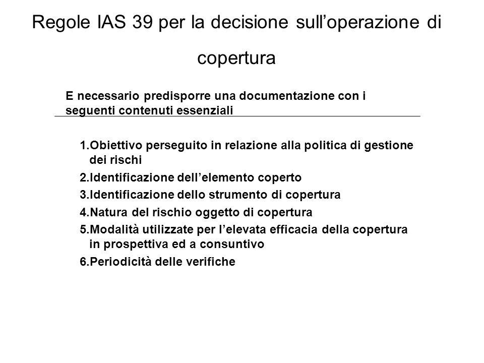 Regole IAS 39 per la decisione sull'operazione di copertura E necessario predisporre una documentazione con i seguenti contenuti essenziali 1.Obiettiv
