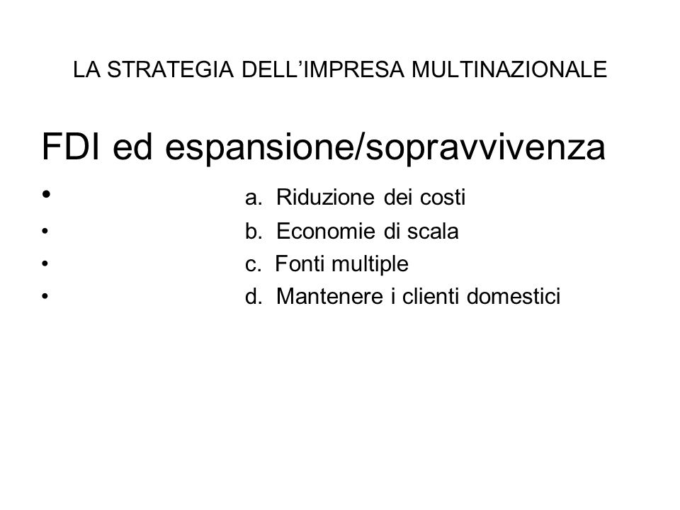 LA STRATEGIA DELL'IMPRESA MULTINAZIONALE FDI ed espansione/sopravvivenza a. Riduzione dei costi b. Economie di scala c. Fonti multiple d. Mantenere i