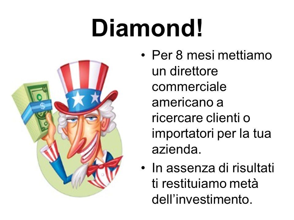 Diamond! Per 8 mesi mettiamo un direttore commerciale americano a ricercare clienti o importatori per la tua azienda. In assenza di risultati ti resti