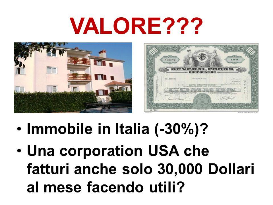 VALORE??? Immobile in Italia (-30%)? Una corporation USA che fatturi anche solo 30,000 Dollari al mese facendo utili?