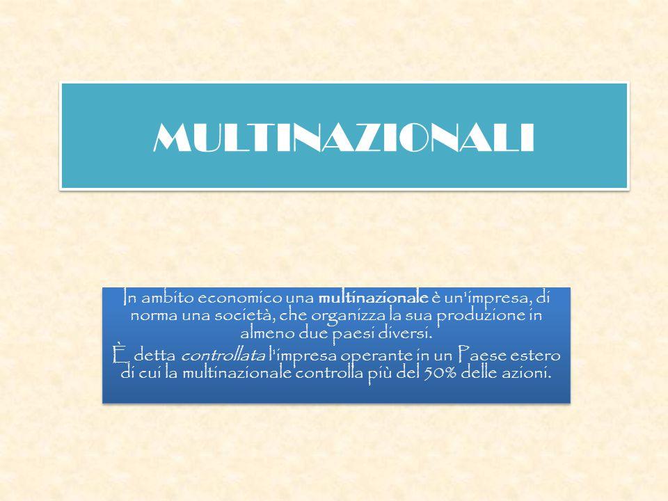 MULTINAZIONALI In ambito economico una multinazionale è un'impresa, di norma una società, che organizza la sua produzione in almeno due paesi diversi.