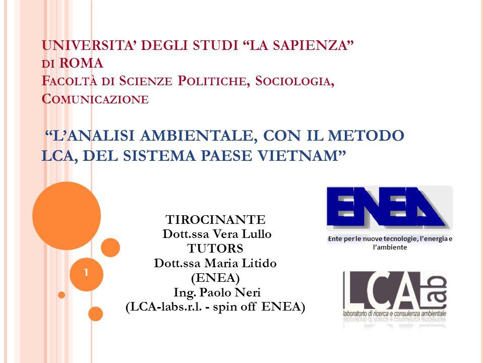1 UNIVERSITA' DEGLI STUDI LA SAPIENZA DI ROMA F ACOLTÀ DI S CIENZE P OLITICHE, S OCIOLOGIA, C OMUNICAZIONE L'ANALISI AMBIENTALE, CON IL METODO LCA, DEL SISTEMA PAESE VIETNAM 1 Ente per le nuove tecnologie, l'energia e l'ambiente TIROCINANTE Dott.ssa Vera Lullo TUTORS Dott.ssa Maria Litido (ENEA) Ing.