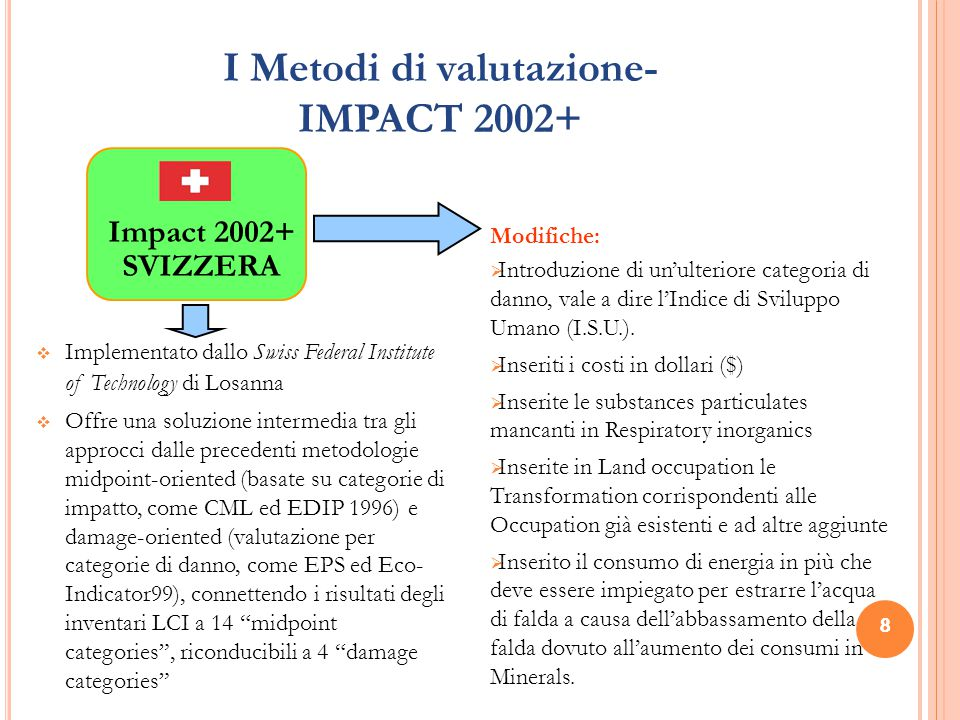 8 I Metodi di valutazione- IMPACT 2002+ 8  Implementato dallo Swiss Federal Institute of Technology di Losanna  Offre una soluzione intermedia tra gli approcci dalle precedenti metodologie midpoint-oriented (basate su categorie di impatto, come CML ed EDIP 1996) e damage-oriented (valutazione per categorie di danno, come EPS ed Eco- Indicator99), connettendo i risultati degli inventari LCI a 14 midpoint categories , riconducibili a 4 damage categories Modifiche:  Introduzione di un'ulteriore categoria di danno, vale a dire l'Indice di Sviluppo Umano (I.S.U.).