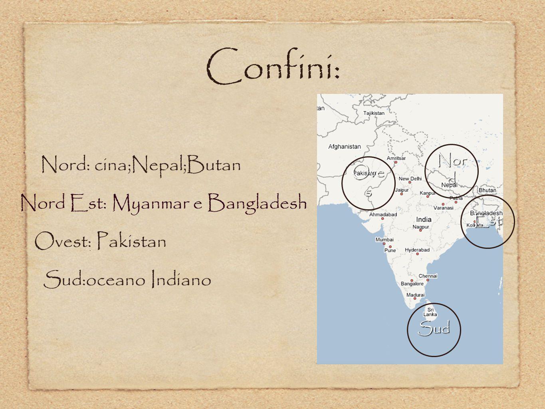 Confini: Nord: cina;Nepal;Butan Nord Est: Myanmar e Bangladesh Ovest: Pakistan Sud:oceano Indiano Nor d Est Ove s Sud