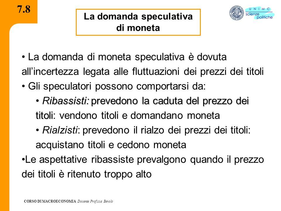 CORSO DI MACROECONOMIA Docente Prof.ssa Bevolo 7.8 La domanda speculativa di moneta La domanda di moneta speculativa è dovuta all'incertezza legata al