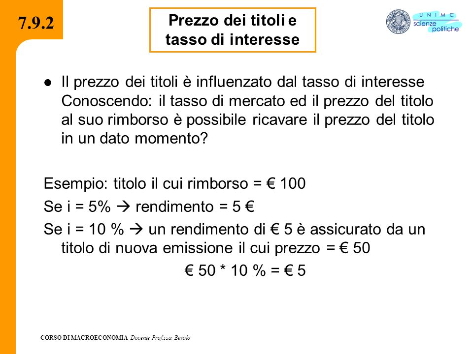 CORSO DI MACROECONOMIA Docente Prof.ssa Bevolo 7.9.2 Il prezzo dei titoli è influenzato dal tasso di interesse Conoscendo: il tasso di mercato ed il p