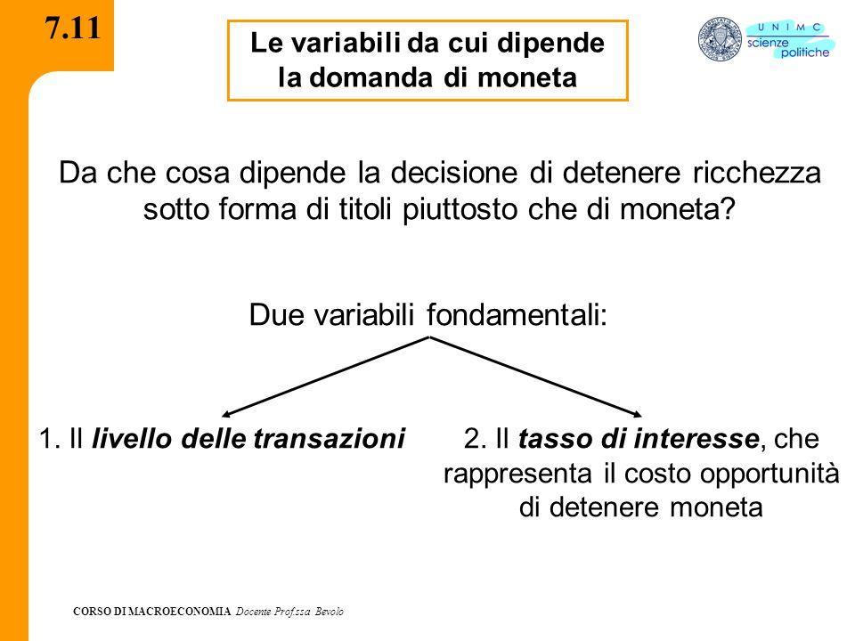CORSO DI MACROECONOMIA Docente Prof.ssa Bevolo 7.11 Le variabili da cui dipende la domanda di moneta Da che cosa dipende la decisione di detenere ricchezza sotto forma di titoli piuttosto che di moneta.