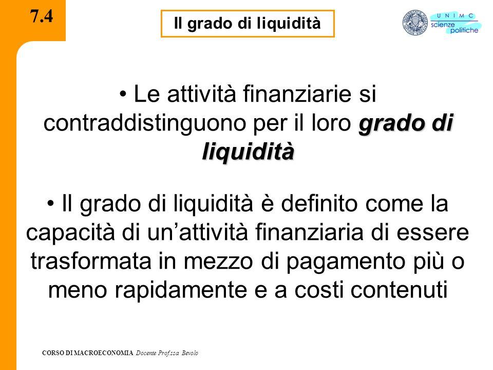 CORSO DI MACROECONOMIA Docente Prof.ssa Bevolo 7.4 Il grado di liquidità grado di liquidità Le attività finanziarie si contraddistinguono per il loro grado di liquidità Il grado di liquidità è definito come la capacità di un'attività finanziaria di essere trasformata in mezzo di pagamento più o meno rapidamente e a costi contenuti